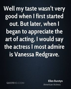 Ellen Burstyn - Well my taste wasn't very good when I first started out. But later, when I began to appreciate the art of acting, I would say the actress I most admire is Vanessa Redgrave.