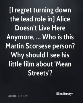 [I regret turning down the lead role in] Alice Doesn't Live Here Anymore, ... Who is this Martin Scorsese person? Why should I see his little film about 'Mean Streets'?
