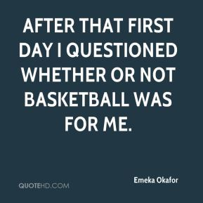 Emeka Okafor - After that first day I questioned whether or not basketball was for me.