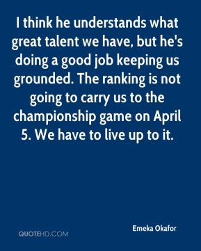 Emeka Okafor - I think he understands what great talent we have, but he's doing a good job keeping us grounded. The ranking is not going to carry us to the championship game on April 5. We have to live up to it.