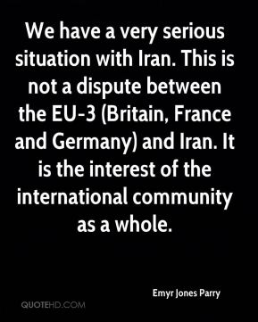 Emyr Jones Parry - We have a very serious situation with Iran. This is not a dispute between the EU-3 (Britain, France and Germany) and Iran. It is the interest of the international community as a whole.