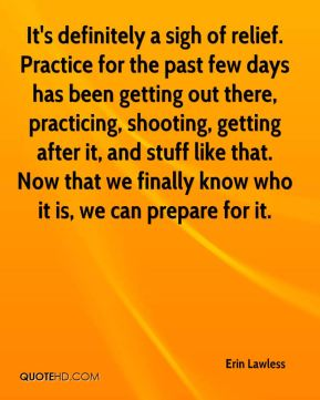 Erin Lawless - It's definitely a sigh of relief. Practice for the past few days has been getting out there, practicing, shooting, getting after it, and stuff like that. Now that we finally know who it is, we can prepare for it.