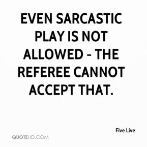 Five Live - Even sarcastic play is not allowed - the referee cannot accept that.