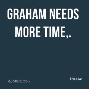 Graham needs more time.
