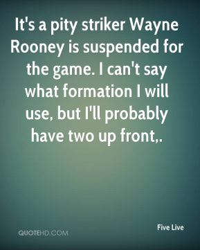 Five Live - It's a pity striker Wayne Rooney is suspended for the game. I can't say what formation I will use, but I'll probably have two up front.