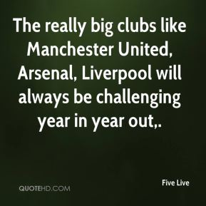 Five Live - The really big clubs like Manchester United, Arsenal, Liverpool will always be challenging year in year out.