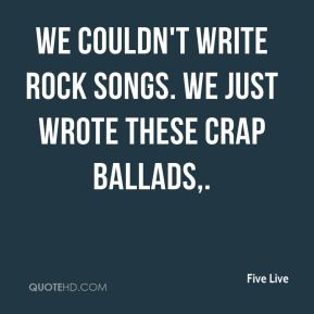 We couldn't write rock songs. We just wrote these crap ballads.