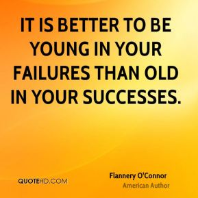 It is better to be young in your failures than old in your successes.