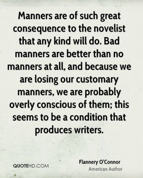Manners are of such great consequence to the novelist that any kind will do. Bad manners are better than no manners at all, and because we are losing our customary manners, we are probably overly conscious of them; this seems to be a condition that produces writers.
