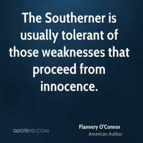 Flannery O'Connor - The Southerner is usually tolerant of those weaknesses that proceed from innocence.