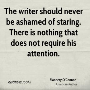 Flannery O'Connor - The writer should never be ashamed of staring. There is nothing that does not require his attention.