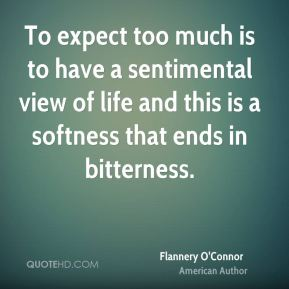 Flannery O'Connor - To expect too much is to have a sentimental view of life and this is a softness that ends in bitterness.