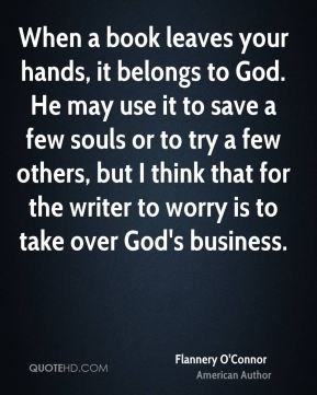Flannery O'Connor - When a book leaves your hands, it belongs to God. He may use it to save a few souls or to try a few others, but I think that for the writer to worry is to take over God's business.
