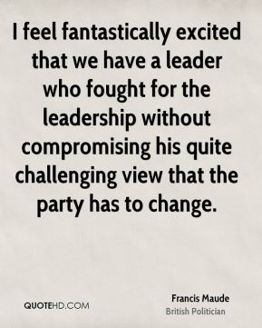 Francis Maude - I feel fantastically excited that we have a leader who fought for the leadership without compromising his quite challenging view that the party has to change.