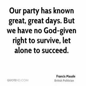 Francis Maude - Our party has known great, great days. But we have no God-given right to survive, let alone to succeed.