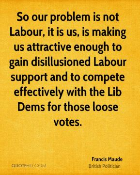 Francis Maude - So our problem is not Labour, it is us, is making us attractive enough to gain disillusioned Labour support and to compete effectively with the Lib Dems for those loose votes.