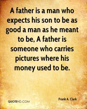 A father is a man who expects his son to be as good a man as he meant to be, A father is someone who carries pictures where his money used to be.