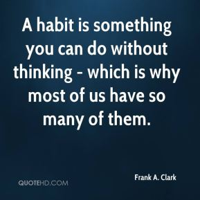 A habit is something you can do without thinking - which is why most of us have so many of them.