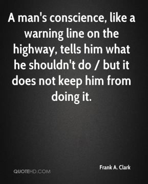 A man's conscience, like a warning line on the highway, tells him what he shouldn't do / but it does not keep him from doing it.