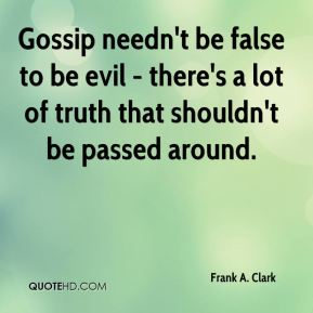 Gossip needn't be false to be evil - there's a lot of truth that shouldn't be passed around.
