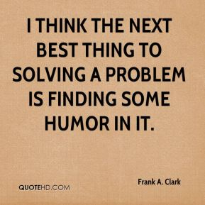 Frank A. Clark - I think the next best thing to solving a problem is finding some humor in it.