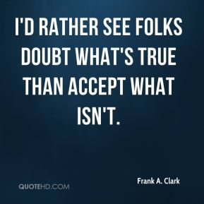 Frank A. Clark - I'd rather see folks doubt what's true than accept what isn't.