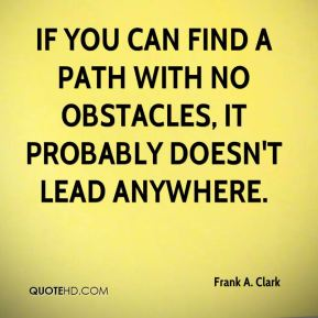 Frank A. Clark - If you can find a path with no obstacles, it probably doesn't lead anywhere.