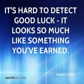 It's hard to detect good luck - it looks so much like something you've earned.