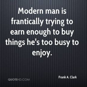 Frank A. Clark - Modern man is frantically trying to earn enough to buy things he's too busy to enjoy.