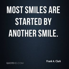 Frank A. Clark - Most smiles are started by another smile.