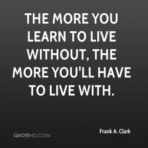 Frank A. Clark - The more you learn to live without, the more you'll have to live with.