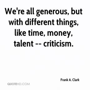 Frank A. Clark - We're all generous, but with different things, like time, money, talent -- criticism.