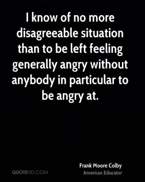 I know of no more disagreeable situation than to be left feeling generally angry without anybody in particular to be angry at.