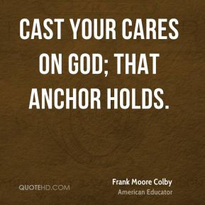 Cast your cares on God; that anchor holds.