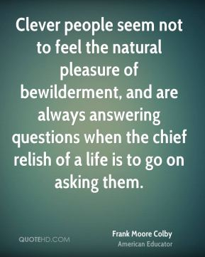 Frank Moore Colby - Clever people seem not to feel the natural pleasure of bewilderment, and are always answering questions when the chief relish of a life is to go on asking them.