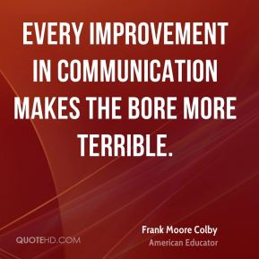 Frank Moore Colby - Every improvement in communication makes the bore more terrible.