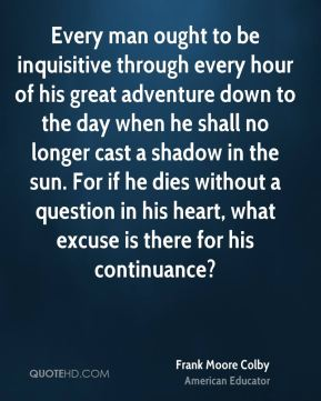 Frank Moore Colby - Every man ought to be inquisitive through every hour of his great adventure down to the day when he shall no longer cast a shadow in the sun. For if he dies without a question in his heart, what excuse is there for his continuance?