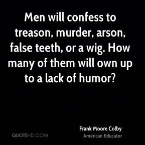 Frank Moore Colby - Men will confess to treason, murder, arson, false teeth, or a wig. How many of them will own up to a lack of humor?