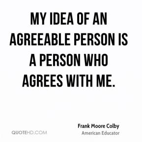 My idea of an agreeable person is a person who agrees with me.