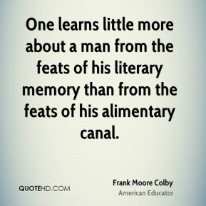 One learns little more about a man from the feats of his literary memory than from the feats of his alimentary canal.