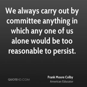We always carry out by committee anything in which any one of us alone would be too reasonable to persist.