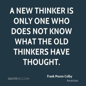 A new thinker is only one who does not know what the old thinkers have thought.