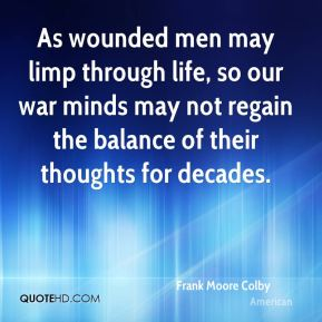 As wounded men may limp through life, so our war minds may not regain the balance of their thoughts for decades.