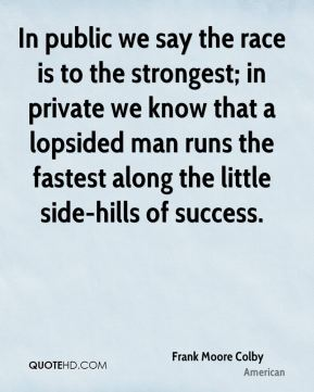 In public we say the race is to the strongest; in private we know that a lopsided man runs the fastest along the little side-hills of success.