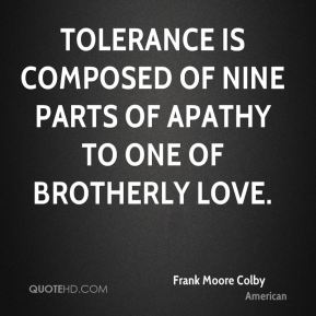 Tolerance is composed of nine parts of apathy to one of brotherly love.
