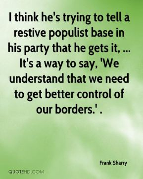 I think he's trying to tell a restive populist base in his party that he gets it, ... It's a way to say, 'We understand that we need to get better control of our borders.' .