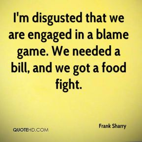 I'm disgusted that we are engaged in a blame game. We needed a bill, and we got a food fight.