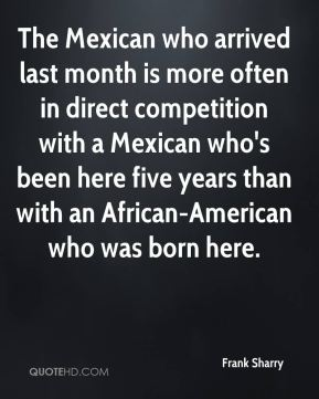The Mexican who arrived last month is more often in direct competition with a Mexican who's been here five years than with an African-American who was born here.