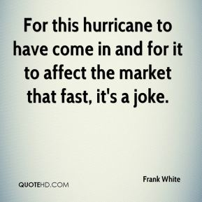 Frank White - For this hurricane to have come in and for it to affect the market that fast, it's a joke.