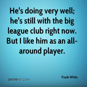 He's doing very well; he's still with the big league club right now. But I like him as an all-around player.
